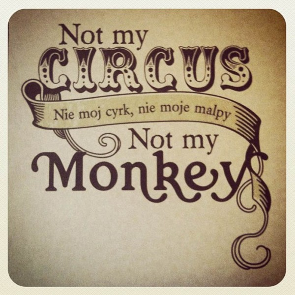 not my circus not my monkey