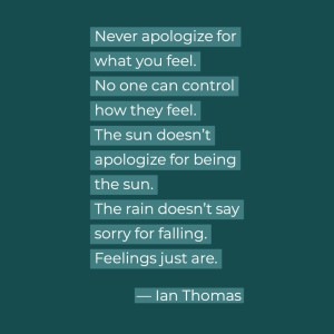 Never apologize for what you feel